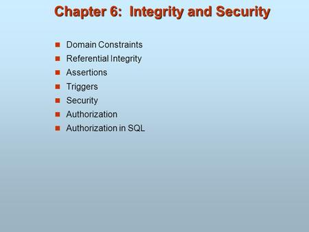 Chapter 6: Integrity and Security Domain Constraints Referential Integrity Assertions Triggers Security Authorization Authorization in SQL.