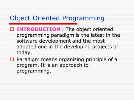 Object Oriented Programming INTRODUCTION : The object oriented programming paradigm is the latest in the software development and the most adopted one.