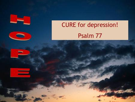 CURE for depression! Psalm 77. I cried out to God for help; when I was in distress, I sought the Lord; at night I stretched out untiring hands and my.