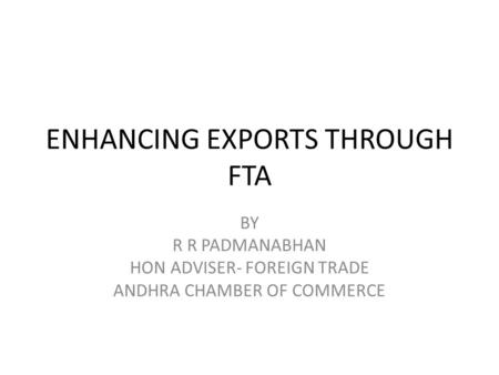 ENHANCING EXPORTS THROUGH FTA BY R R PADMANABHAN HON ADVISER- FOREIGN TRADE ANDHRA CHAMBER OF COMMERCE.