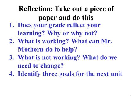 Reflection: Take out a piece of paper and do this 1.Does your grade reflect your learning? Why or why not? 2.What is working? What can Mr. Mothorn do to.