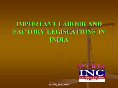 MADHU, INC KANNUR IMPORTANT LABOUR AND FACTORY LEGISLATIONS IN INDIA MADHU.T.K.