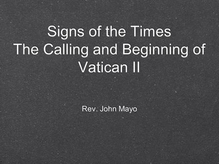 Signs of the Times The Calling and Beginning of Vatican II Rev. John Mayo.