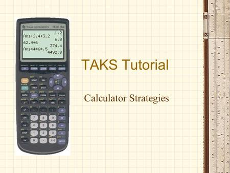 TAKS Tutorial Calculator Strategies. When it comes to the calculator, you are on your own… Most teachers who will monitor the test know absolutely nothing.