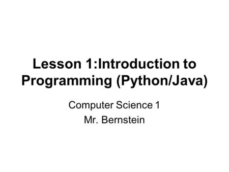 Lesson 1:Introduction to Programming (Python/Java) Computer Science 1 Mr. Bernstein.