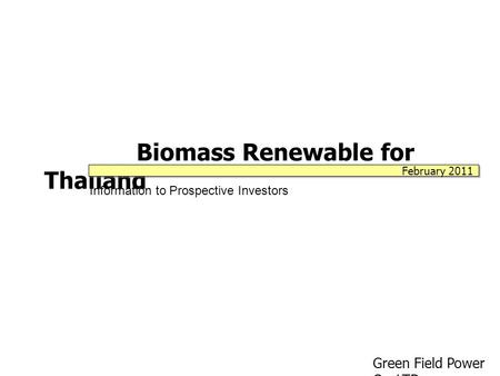 Biomass Renewable for Thailand Information to Prospective Investors Green Field Power Co.,LTD. February 2011.
