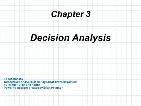 Chapter 3 To accompany Quantitative Analysis for Management, Eleventh Edition, by Render, Stair, and Hanna Power Point slides created by Brian Peterson.