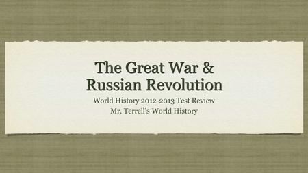 The Great War & Russian Revolution World History 2012-2013 Test Review Mr. Terrells World History World History 2012-2013 Test Review Mr. Terrells World.