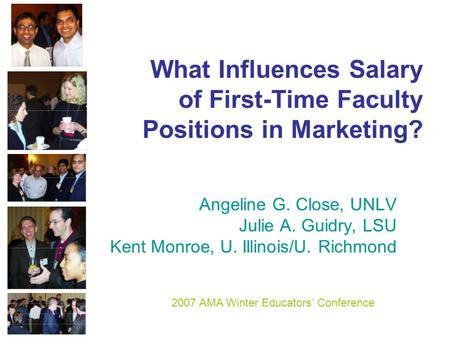 What Influences Salary of First-Time Faculty Positions in Marketing? Angeline G. Close, UNLV Julie A. Guidry, LSU Kent Monroe, U. Illinois/U. Richmond.