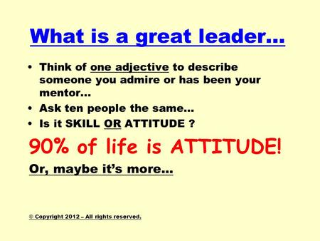What is a great leader… Think of one adjective to describe someone you admire or has been your mentor... Ask ten people the same… Is it SKILL OR ATTITUDE.