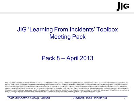 Joint Inspection Group LimitedShared HSSE Incidents 1 JIG Learning From Incidents Toolbox Meeting Pack Pack 8 – April 2013 This document is made available.