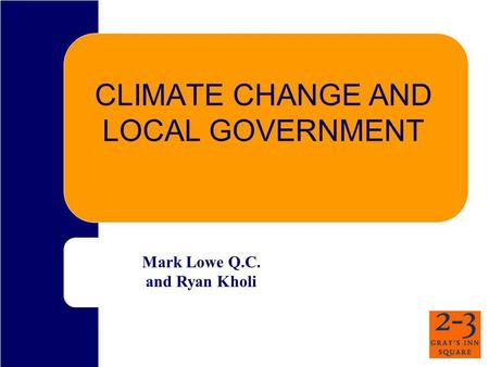 CLIMATE CHANGE AND LOCAL GOVERNMENT Mark Lowe Q.C. and Ryan Kholi.