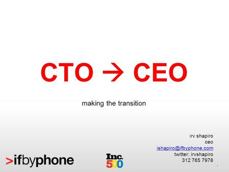 1 CTO CEO making the transition irv shapiro ceo twitter: irvshapiro 312 765 7978.