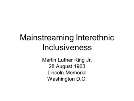 Mainstreaming Interethnic Inclusiveness Martin Luther King Jr. 28 August 1963 Lincoln Memorial Washington D.C.