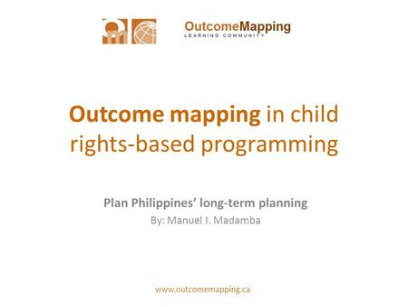Www.outcomemapping.ca Outcome mapping in child rights-based programming Plan Philippines long-term planning By: Manuel I. Madamba.