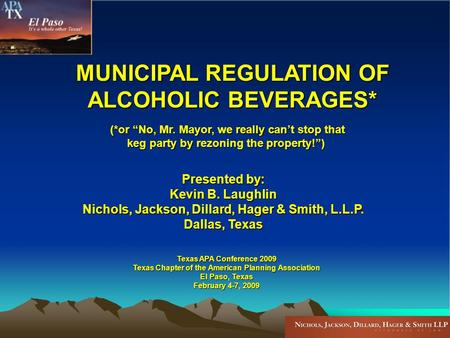 MUNICIPAL REGULATION OF ALCOHOLIC BEVERAGES* (*or No, Mr. Mayor, we really cant stop that keg party by rezoning the property!) Texas APA Conference 2009.