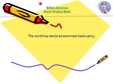 The world has declared emotional bankruptcy. Billion Minutes Good Wishes Bank.