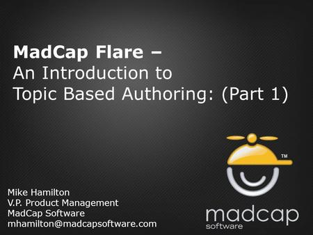 Mike Hamilton V.P. Product Management MadCap Software MadCap Flare – An Introduction to Topic Based Authoring: (Part 1)
