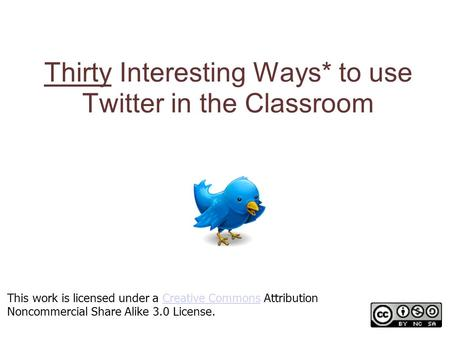 Thirty Interesting Ways* to use Twitter in the Classroom *and tips This work is licensed under a Creative Commons Attribution Noncommercial Share Alike.