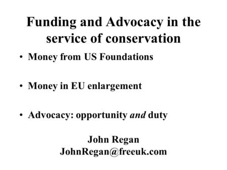 Funding and Advocacy in the service of conservation Money from US Foundations Money in EU enlargement Advocacy: opportunity and duty John Regan
