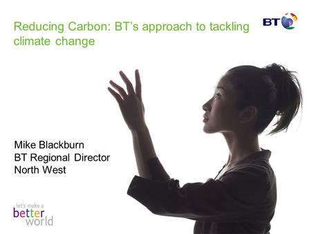 Reducing Carbon: BTs approach to tackling climate change Mike Blackburn BT Regional Director North West.