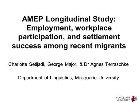 1 AMEP Longitudinal Study: Employment, workplace participation, and settlement success among recent migrants Charlotte Setijadi, George Major, & Dr Agnes.