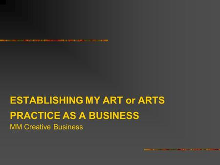 ESTABLISHING MY ART or ARTS PRACTICE AS A BUSINESS MM Creative Business.