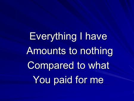 Everything I have Amounts to nothing Amounts to nothing Compared to what You paid for me.