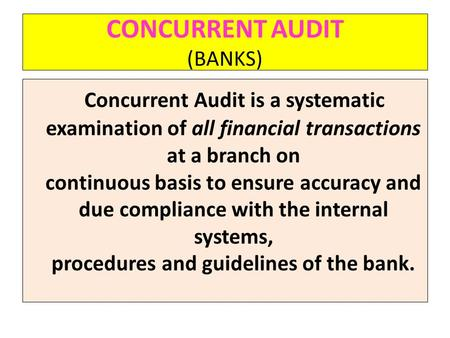 CONCURRENT AUDIT (BANKS) Concurrent Audit is a systematic examination of all financial transactions at a branch on continuous basis to ensure accuracy.