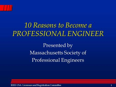 Licensure IEEE-USA Licensure and Registration Committee 1 10 Reasons to Become a PROFESSIONAL ENGINEER Presented by Massachusetts Society of Professional.