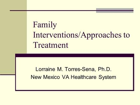 Family Interventions/Approaches to Treatment Lorraine M. Torres-Sena, Ph.D. New Mexico VA Healthcare System.