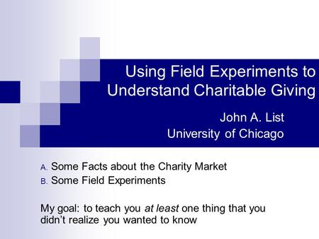 Using Field Experiments to Understand Charitable Giving John A. List University of Chicago A. Some Facts about the Charity Market B. Some Field Experiments.