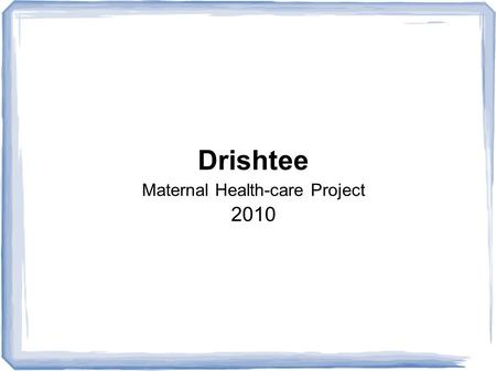 Drishtee Maternal Health-care Project 2010. MRs X Mrs X died last month, giving birth to a child in a small hospital.