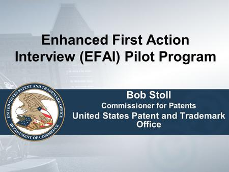 Enhanced First Action Interview (EFAI) Pilot Program Bob Stoll Commissioner for Patents United States Patent and Trademark Office.