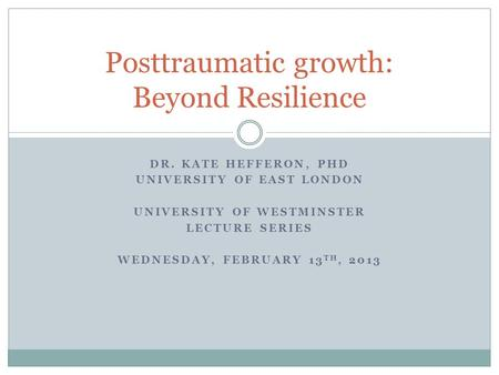 DR. KATE HEFFERON, PHD UNIVERSITY OF EAST LONDON UNIVERSITY OF WESTMINSTER LECTURE SERIES WEDNESDAY, FEBRUARY 13 TH, 2013 Posttraumatic growth: Beyond.