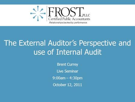The External Auditors Perspective and use of Internal Audit Brent Currey Live Seminar 9:00am – 4:30pm October 12, 2011 Relationships backed by performance.