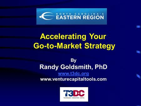 Accelerating Your Go-to-Market Strategy By Randy Goldsmith, PhD www.t3dc.org www.venturecapitaltools.com.