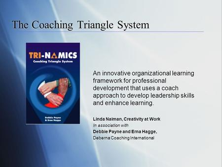 The Coaching Triangle System An innovative organizational learning framework for professional development that uses a coach approach to develop leadership.