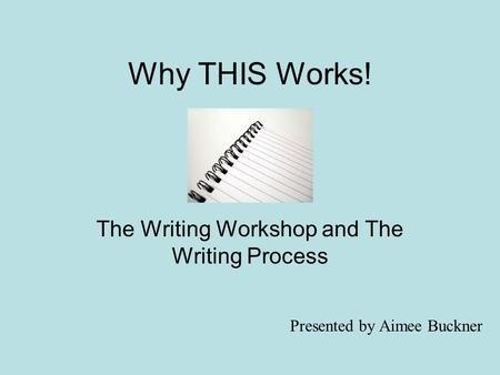 Why THIS Works! The Writing Workshop and The Writing Process Presented by Aimee Buckner.