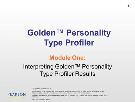 1 Golden Personality Type Profiler Module One: Interpreting Golden Personality Type Profiler Results Copyright © 2007 by NCS Pearson, Inc. All rights reserved.