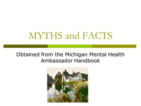 MYTHS and FACTS Obtained from the Michigan Mental Health Ambassador Handbook.