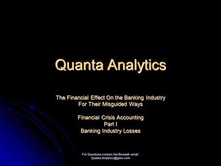 For Questions contact Jim Boswell--  Quanta Analytics The Financial Effect On the Banking Industry For Their Misguided Ways.