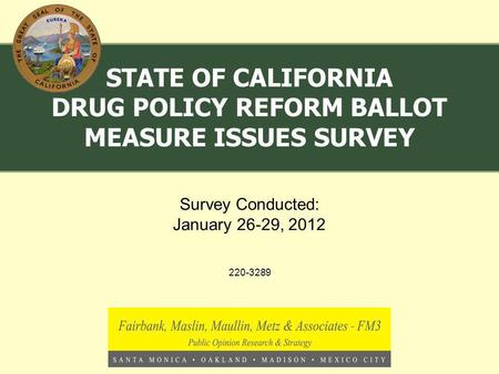220-3289 Survey Conducted: January 26-29, 2012 STATE OF CALIFORNIA DRUG POLICY REFORM BALLOT MEASURE ISSUES SURVEY.