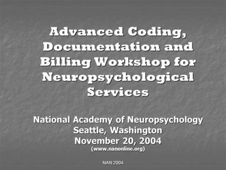 NAN 2004 Advanced Coding, Documentation and Billing Workshop for Neuropsychological Services National Academy of Neuropsychology Seattle, Washington November.