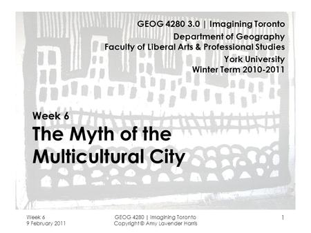 Week 6 9 February 2011 GEOG 4280 | Imagining Toronto Copyright © Amy Lavender Harris 1 Week 6 The Myth of the Multicultural City GEOG 4280 3.0 | Imagining.