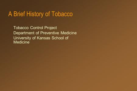 A Brief History of Tobacco Tobacco Control Project Department of Preventive Medicine University of Kansas School of Medicine.