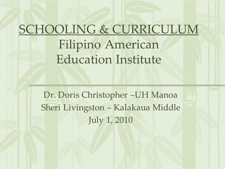 SCHOOLING & CURRICULUM Filipino American Education Institute Dr. Doris Christopher –UH Manoa Sheri Livingston – Kalakaua Middle July 1, 2010.