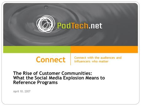 Connect The Rise of Customer Communities: What the Social Media Explosion Means to Reference Programs April 10, 2007 Connect Connect with the audiences.