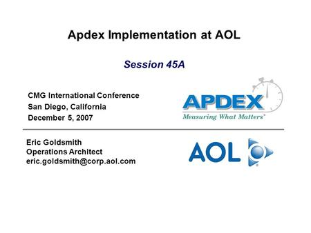 Apdex Implementation at AOL CMG International Conference San Diego, California December 5, 2007 Eric Goldsmith Operations Architect