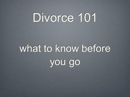 Divorce 101 what to know before you go. Thank you for coming to the seminar Unfortunately, we cannot answer questions about your particular situation.
